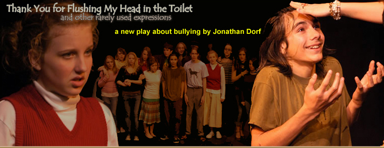Thank You for Flushing My Head in the Toilet, a play about teen bullying by Jonathan Dorf